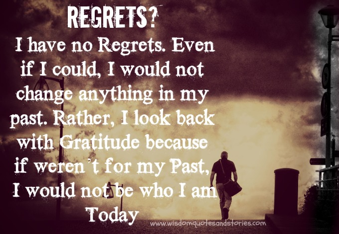 I look back with Gratitude for the regrets because if weren't for my Past, I would not be who I am Today   - Wisdom Quotes and Stories