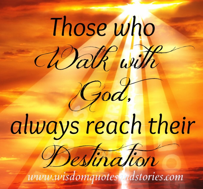 those who walk with god always reach their destination - Wisdom Quotes and Stories