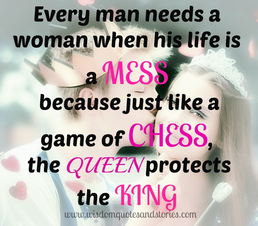 Every man needs a woman when his life is a mess because just like a game of chess, the queen protects the king - Wisdom Quotes and Stories