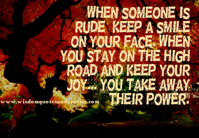 when someone is rude , keep a smile on your face and keep your joy - Wisdom Quotes and Stories