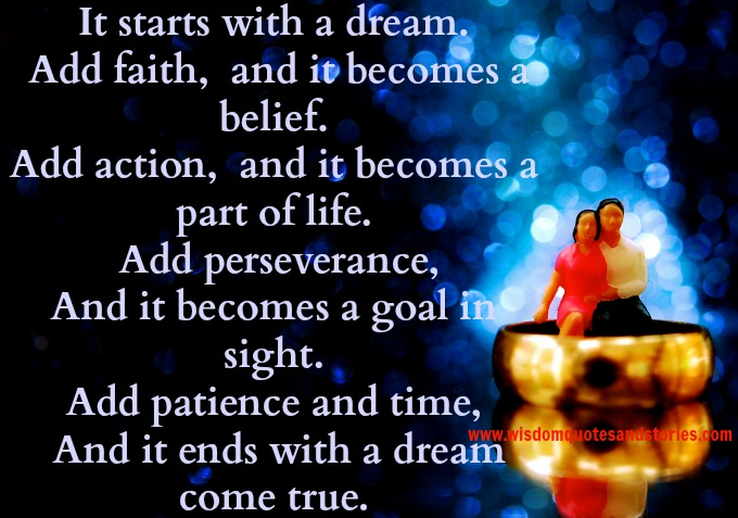 it starts with a dream and faith, action, perseverence , goal , patience and time makes the dream come true - Wisdom Quotes and Stories