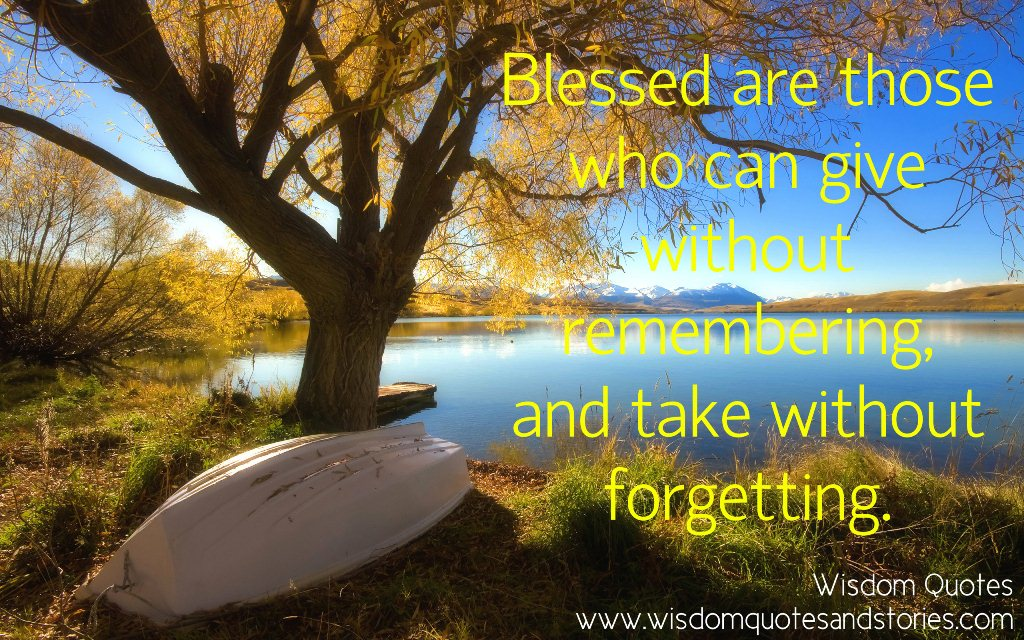 blessed are those who can give without remembering and take without forgetting - Wisdom Quotes and Stories