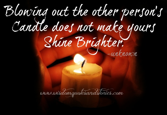 blowing out other person's candle doesn't make yours shine brighter  - Wisdom Quotes and Stories