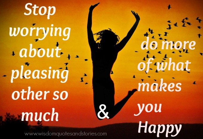 do more of what makes you happy rather than worrying about pleasing others - Wisdom Quotes and Stories