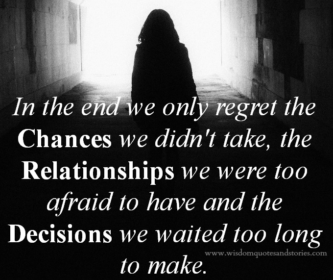 in the end we regret the chances we didn't take and decisions we waited too long to make - Wisdom Quotes and Stories
