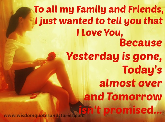 I love all my family and friends because yesterday is gone , today is over and tomorrow isn't promised - Wisdom Quotes and Stories