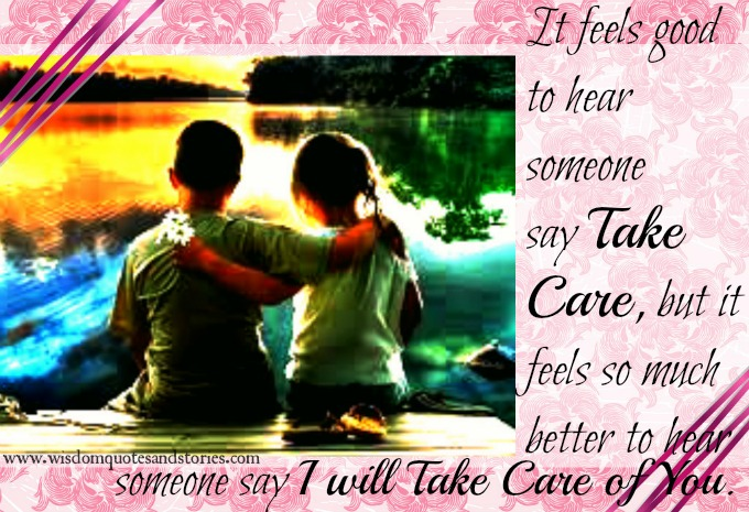 it is better to hear someone say I will take care you - Wisdom Quotes and Stories