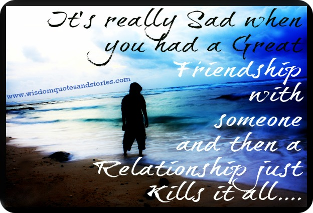 It is sad that a great friendship is killed by a relationship - Wisdom Quotes and Stories