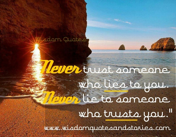 never trust someone who lies to you and never lie to someone who trusts you - Wisdom Quotes and Stories