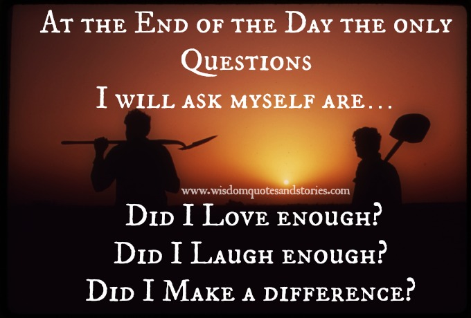 questions I ask myself are: Did i Love enough ? Did I laugh enough?  Did I make a difference ?  - Wisdom Quotes and Stories