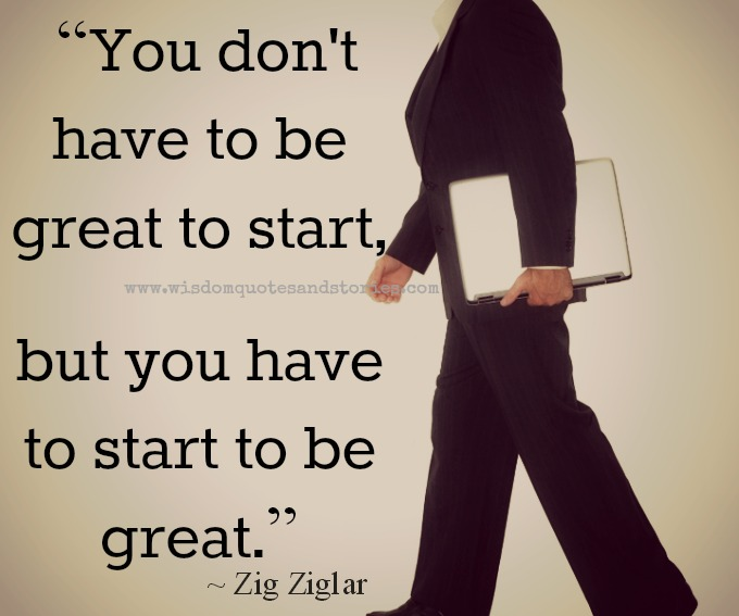 you have to start to be great - Wisdom Quotes and Stories