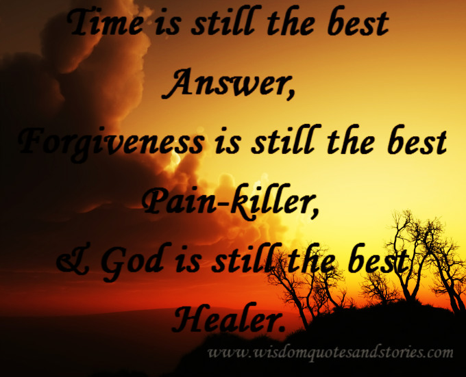 time is the best answer, forgiveness is the best pain killer and God is the best healer - Wisdom Quotes and Stories