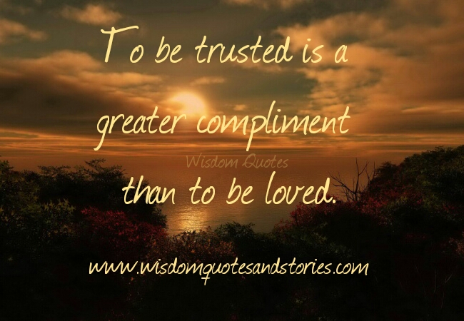 to be trusted is a greater compliment than to be loved - Wisdom Quotes and Stories