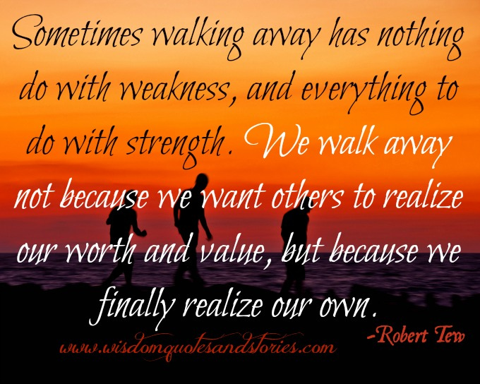 sometimes we walk away because We realize our own worth and value  - Wisdom Quotes and Stories