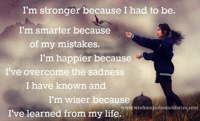 I am stronger,smarter and happier because I have learned from life - Wisdom Quotes and Stories