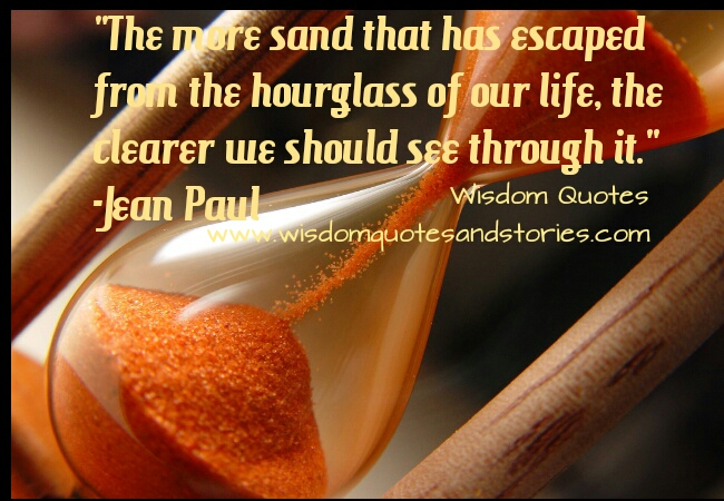 more the sand which has escaped the hourglass of life, more clear we see through it - Wisdom Quotes and Stories
