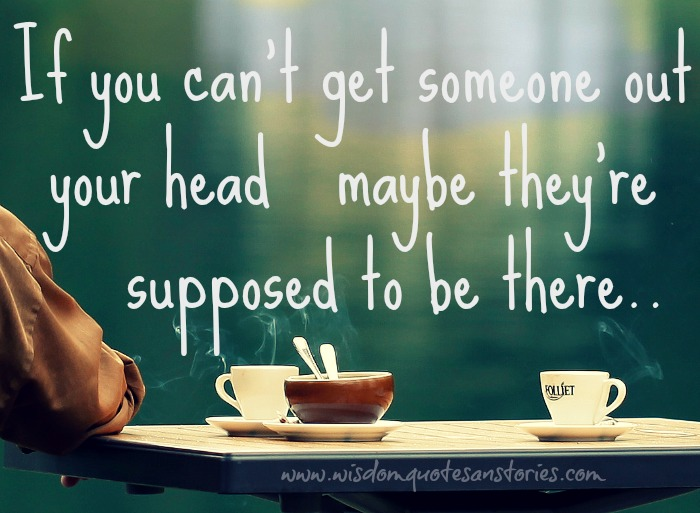 if you can't get someone out of your head , may be he is supposed to be there - Wisdom Quotes and Stories