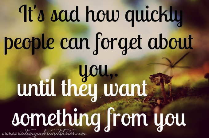it's sad how quickly people can forget you - Wisdom Quotes and Stories