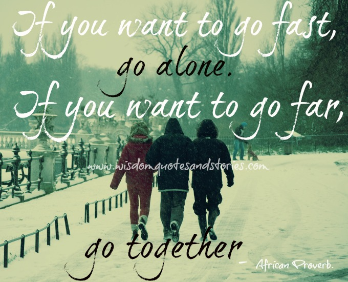 if you want to go far , go together - Wisdom Quotes and Stories