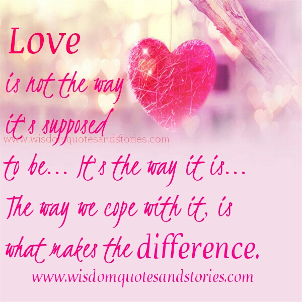 love is not the way it's supposed to be , it's the way we cope with it - Wisdom Quotes and Stories