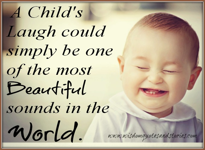 the most beautiful sound in the world is child's laugh - Wisdom Quotes and Stories