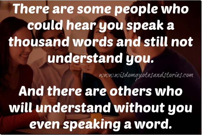 there are people who will understand without you speaking a single word - Wisdom Quotes and Stories