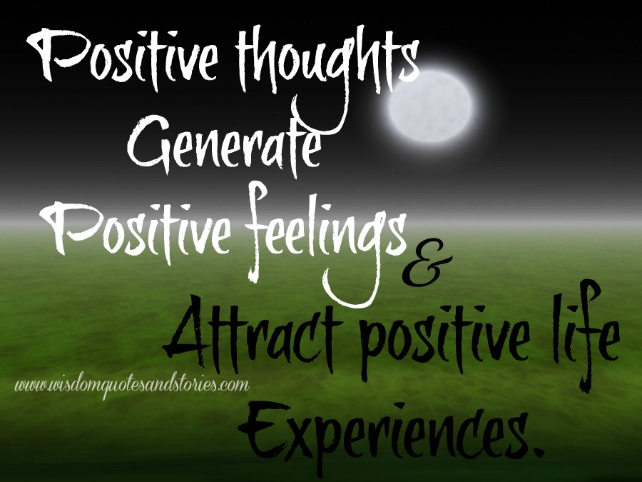 positive thoughts attract positive life experiences - Wisdom Quotes and Stories