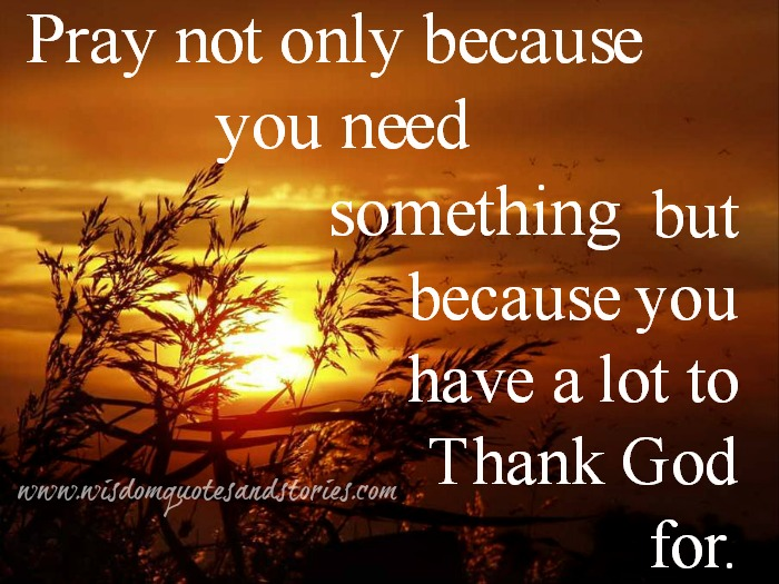 pray because you have a lot to thank God for - Wisdom Quotes and Stories