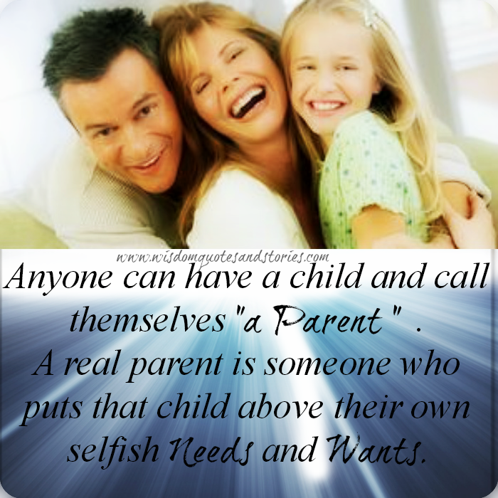 real parent is someone who puts child above their own selfish needs and wants - Wisdom Quotes and Stories