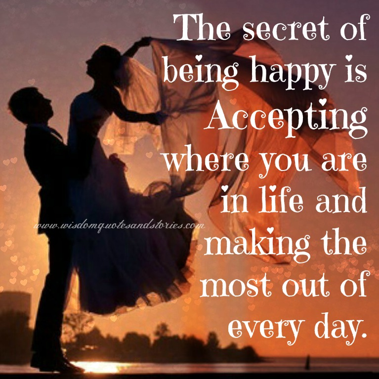 the secret of being happy is accepting where you are and making the most of it - Wisdom Quotes and Stories