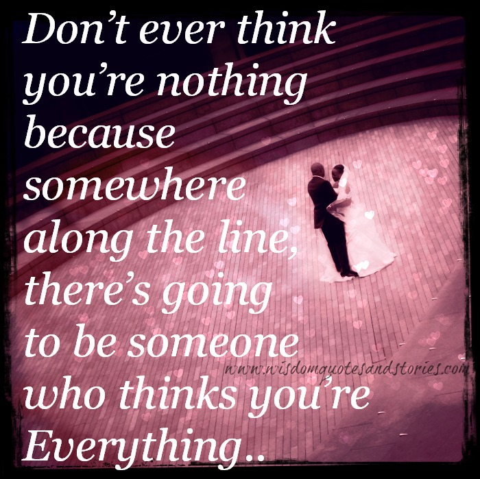 there is going to be someone who thinks you are everything - Wisdom Quotes and Stories