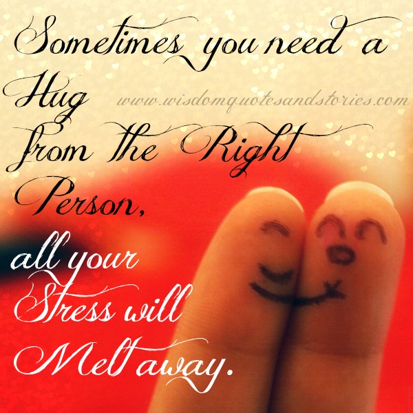 sometimes you need the hug from the right person to melt away your stress - Wisdom Quotes and Stories
