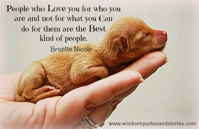the best kinds of people are those who love you for what you are and not for what you can do for them - Wisdom Quotes and Stories