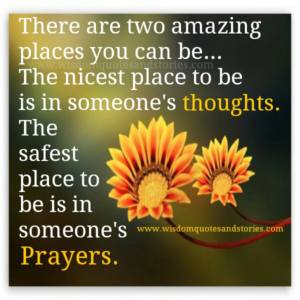 two amazing-places are :  to be in someone's thouights and to be in someone's prayers - Wisdom Quotes and Stories