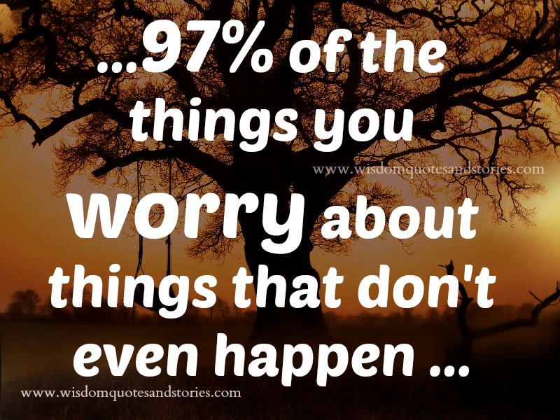 97% of the things you worry never happen - Wisdom Quotes and Stories