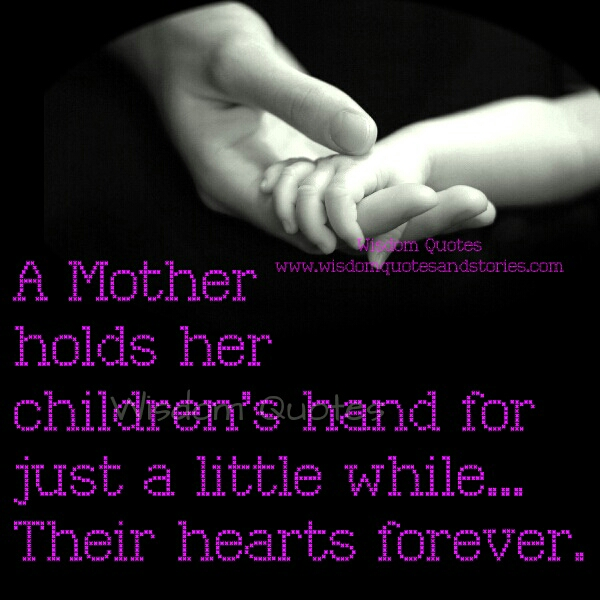 A mother hold's her children's hand for a while but hold their hearts forever - Wisdom Quotes and Stories