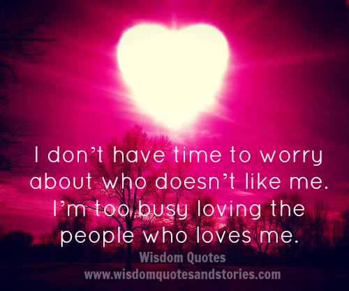 I am too busy loving the people who love me - Wisdom Quotes and Stories
