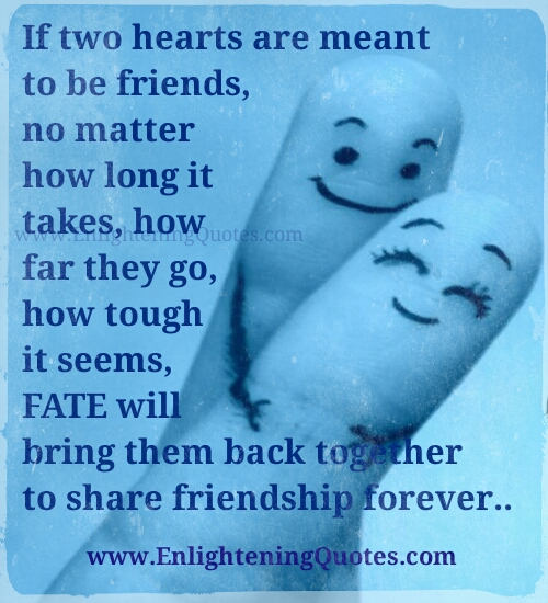 If two hearts are meant to be friends , fate will bring them back together  - Wisdom Quotes and Stories