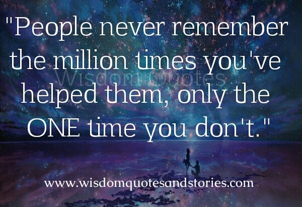 People never remember the million times you helped them , only one time you don't - Wisdom Quotes and Stories