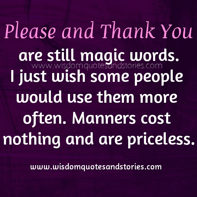 Say Please and thank you more often. They cost nothing and are priceless - Wisdom Quotes and Stories
