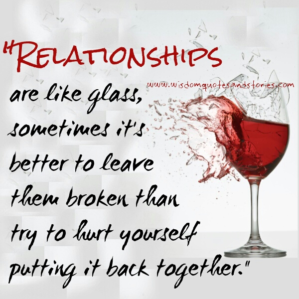 Relationships are like glass. Sometimes it is better to leave them broken - Wisdom Quotes and Stories