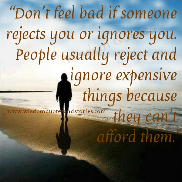 don't feel bad if someone rejects you or ignores  you as people ignore expensive things because they can't afford them  - Wisdom Quotes and Stories