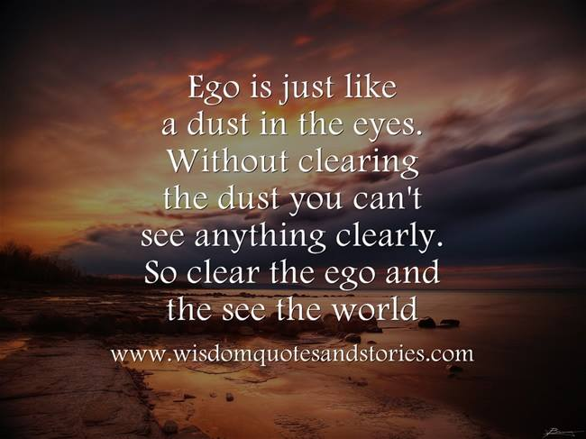 ego is just like dust in the eyes. Without clearing ego , you can't see the world - Wisdom Quotes and Stories