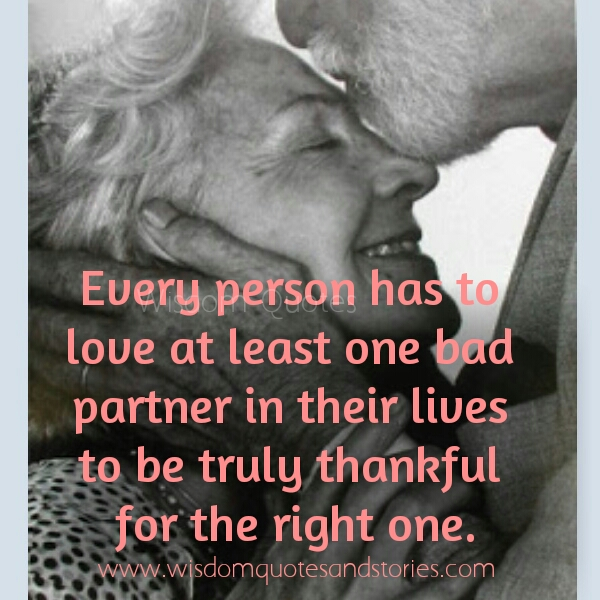 every person has to love at least one bad partner to be truly thankful for the right one - Wisdom Quotes and Stories