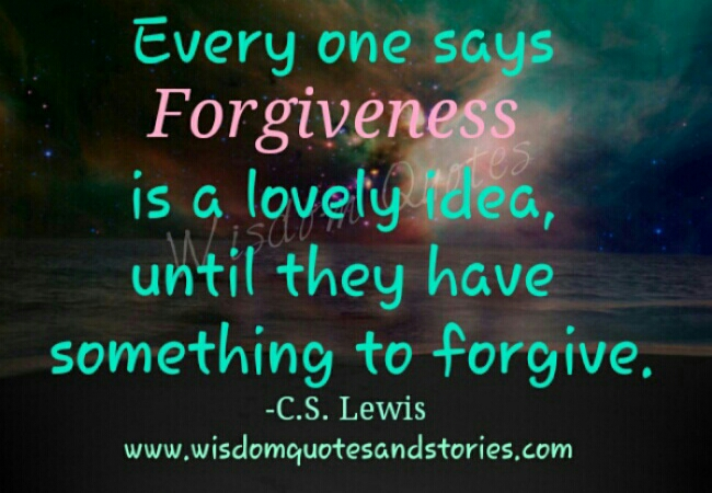 everyone says forgiveness is a lovely idea until they have someone to forgive - Wisdom Quotes and Stories
