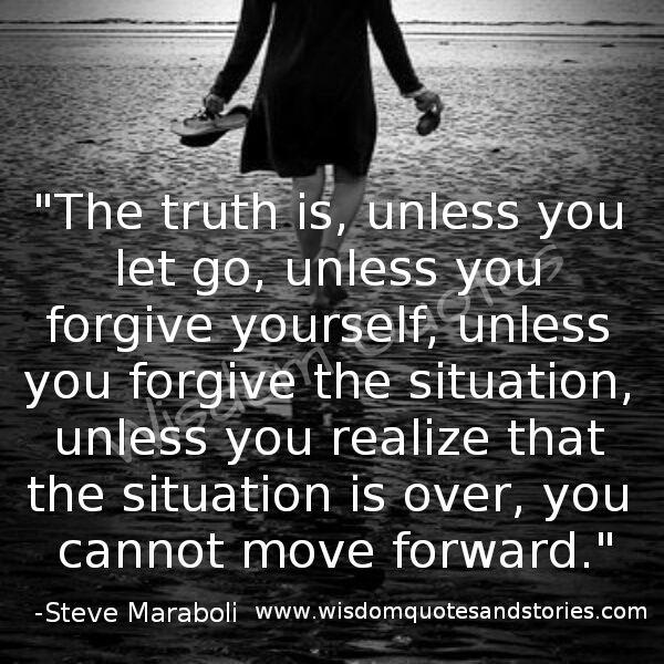 you can not move forward unless you let go , unless you forgive yourself and forgive the situation - Wisdom Quotes and Stories