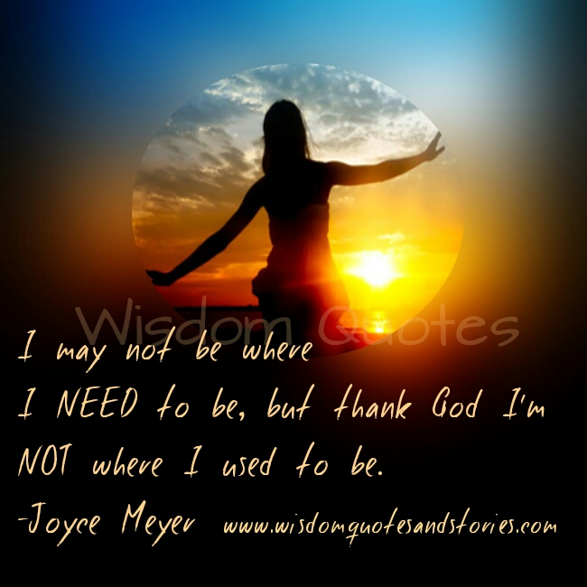 i may not be where I need to be but I thank God I am not where I used to be - Wisdom Quotes and Stories