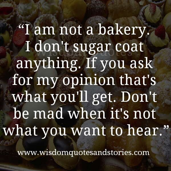 if you ask for my opinion , you will get it without sugar coating - Wisdom Quotes and Stories