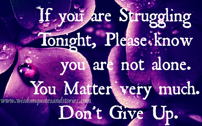 if you are struggling , you are not alone. Don't give up - Wisdom Quotes and Stories