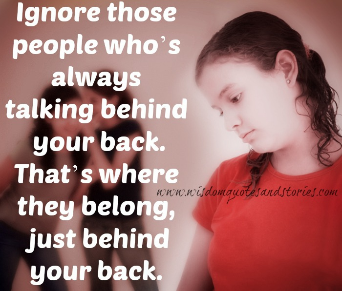 ignore those who talk behind your back  - Wisdom Quotes and Stories